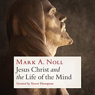 Jesus Christ and the Life of the Mind                   By:                                                                                                                                 Mark A. Noll                               Narrated by:                                                                                                                                 Trevor Thompson                      Length: 6 hrs and 10 mins     21 ratings     Overall 4.8
