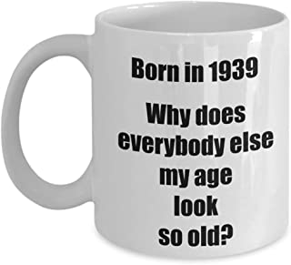 Happy 80th Birthday Mug 80 Year Old Gift for Women Men Coffee Tea Cup - Born in 1939 Why does everybody else… - 11 oz ceramic