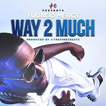 Way 2 Much