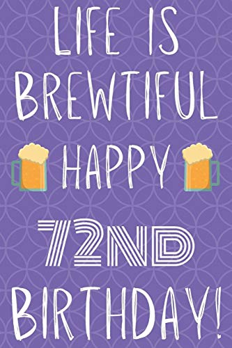 Life Is Brewtiful Happy 72nd Birthday: Funny 72nd Birthday Gift Journal / Notebook / Diary Quote (6 x 9 - 110 Blank Lined Pages)
