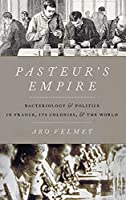 Pasteur's Empire: Bacteriology and Politics in France, Its Colonies, and the World
