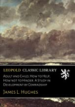 Adult and Child; How to Help, How not to Hinder. A Study in Development by Comradship