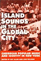 Island Sounds in the Global City: Caribbean Popular Music & Identity in New York 0966147200 Book Cover