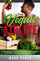 The Vegan Athlete: Plant-Based Nutrition and High-Protein Meals for Vegan Athletes and Bodybuilders