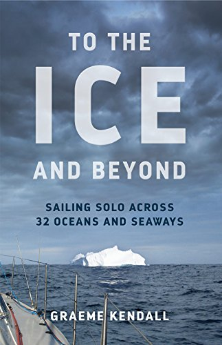 To the Ice and Beyond: Sailing Solo Across 32 Oceans and Seaways