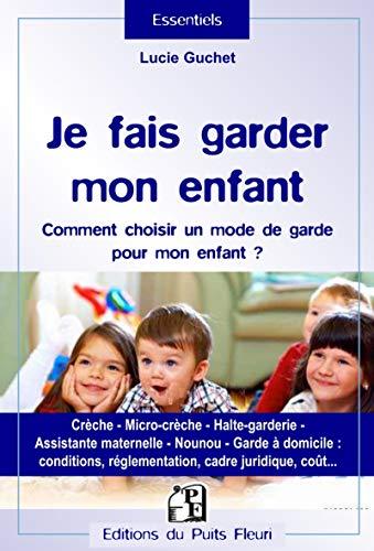 Je fais garder mon enfant: Comment choisir un mode de garde pour mon enfant ? Crèche, micro-crèche, halte-garderie, assistante maternelle, nounou, ... réglementation, cadre juridique, coût...