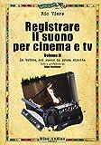 Registrare il suono per cinema e tv. La bibbia del suono in presa diretta (Vol. 2)