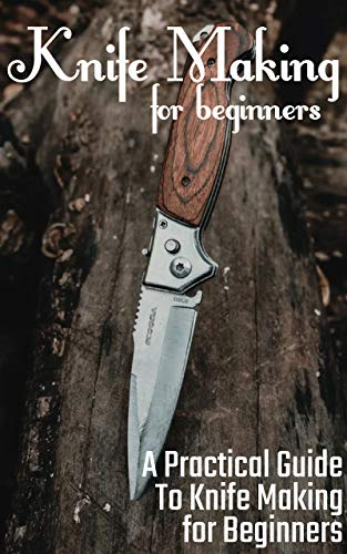 Knife Making for Beginners: A Practical Guide to Knife Making for Beginners by [Dream Engineering]