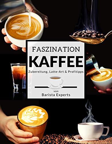 Faszination Kaffee: Das große Kaffee & Barista Buch mit Tipps & Tricks zur Kaffee-Zubereitung und kunstvollen Latte-Art Motiven - Inklusive Kaffee & Espresso Rezepten sowie gratis Barista Coaching
