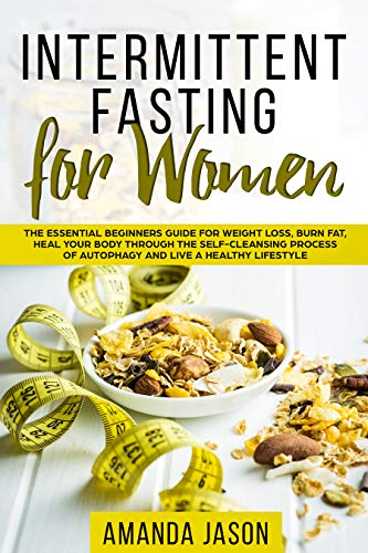 Intermittent Fasting for Women: The Essential Beginners Guide for Weight Loss, Burn Fat, Heal Your Body Through The Self-Cleansing Process...