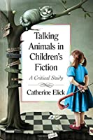 Talking Animals in Children's Fiction: A Critical Study by Catherine Elick(2015-03-11)