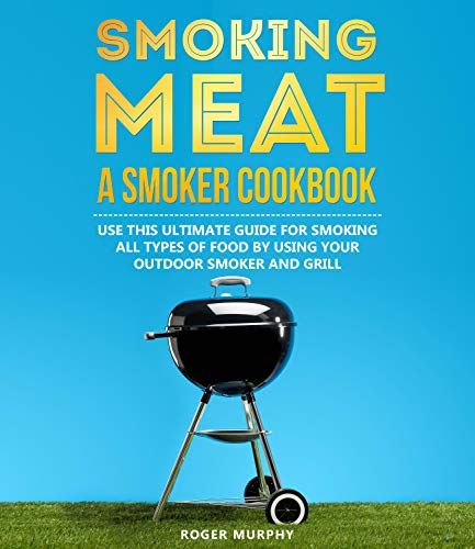 Smoking Meat: A Smoker Cookbook: Use This Ultimate Guide for Smoking All Types of Food by Using Your Outdoor Smoker and Grill (English Edition)