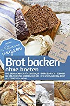 Brot backen ohne kneten - Das Brotbackbuch für Einsteiger - Ohne Zucker und Weizen: Extra einfach & schnell: No Knead Brea...