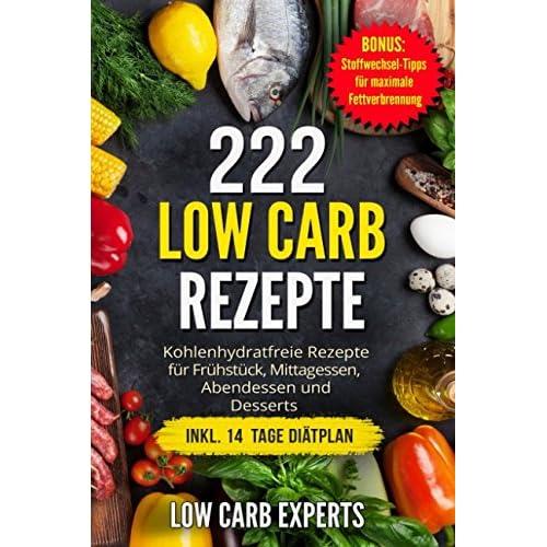 222 Low Carb Rezepte: Kohlenhydratfreie Rezepte für Frühstück, Mittagessen, Abendessen und Desserts inkl. 14 Tage Diätplan