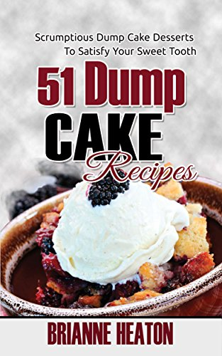 Book: 51 Dump Cake Recipes - Scrumptious Dump Cake Desserts To Satisfy Your Sweet Tooth by Brianne Heaton