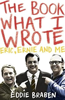 Eddie Braben - The Book What I Wrote: Eric, Ernie And Me