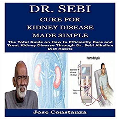 Dr. Sebi Cure for Kidney Disease Made Simple: The Total Guide on How to Efficiently Cure and Treat Kidney Disease Through Dr. Sebi Alkaline Diet Habits