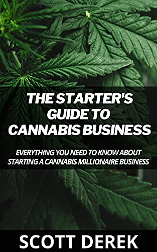 The Starter\'s Guide To Cannabis Business : Everything You Need To Know About Starting A Cannabis Millionaire Business (English Edition)