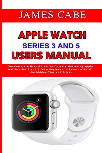 Apple Watch Series 3 And 5 Users Manual: The Complete User Guide for Quickly Mastering apple watch series 3 and 5 from Beginner to Expert with all the hidden Tips and Tricks