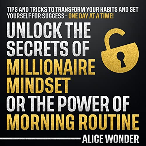 Unlock the secrets of millionaire mindset or the power of morning routine: Tips and tricks to transform your habits and set yourself for success - one day at a time! (English Edition)