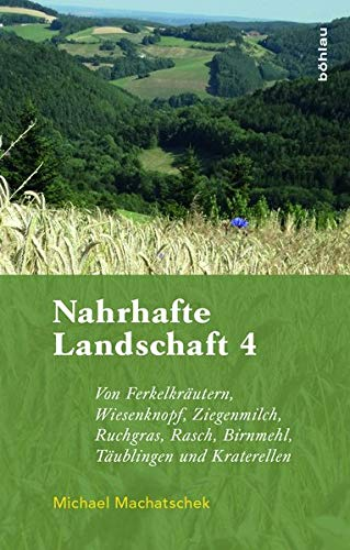 Nahrhafte Landschaft 4: Von Ferkelkräutern, Wiesenknopf, Ziegenmilch, Ruchgras, Rasch, Birnmehl, Kraterellen und anderen wildwachsenden Nutzpflanzen