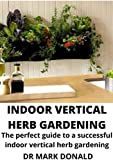 INDOOR VERTICAL HERB GARDEN: The perfect guide to a successful indoor vertical herb garden (English Edition)
