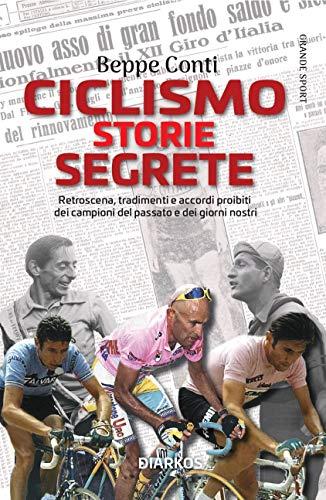 Ciclismo. Storie segrete. Retroscena, tradimenti e accordi proibiti dei campioni del passato e dei giorni nostri