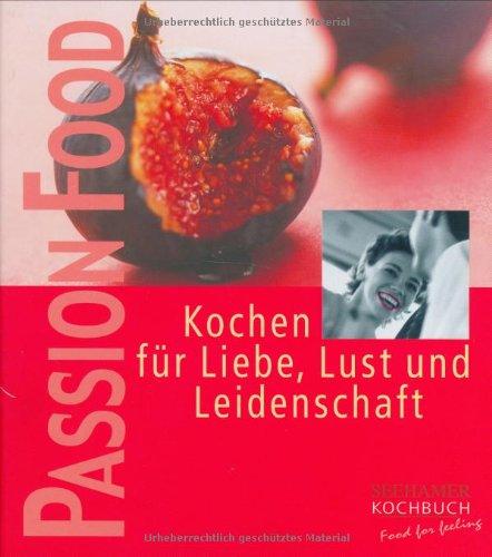Passion food: Kochen für Liebe, Lust und Leidenschaft