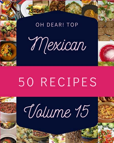 Oh Dear! Top 50 Mexican Recipes Volume 15: Welcome to Mexican Cookbook