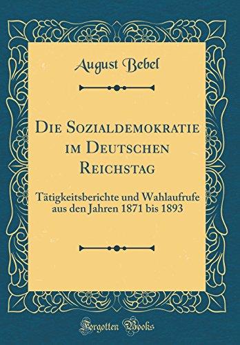 Die Sozialdemokratie im Deutschen Reichstag: Tätigkeitsberichte und Wahlaufrufe aus den Jahren 1871 bis 1893 (Classic Reprint)
