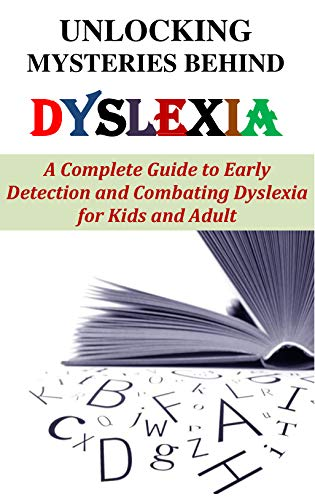 UNLOCKING MYSTERIES BEHIND DYSLEXIA: A Complete Guide to Early Detection and Combating Dyslexia for