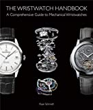 The Wristwatch Handbook:: A Comprehensive Guide to Mechanical Wristwatches