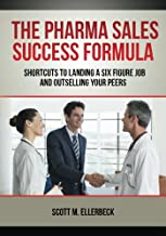 The Pharma Sales Success Formula: Shortcuts to Landing a Six Figure Job and Outselling Your Peers