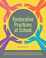 Restorative Practices at School: An Educator's Guided Workbook to Nurture Professional Wellness, Support Student Growth, and Build Engaged Classroom Communities (Books for Teachers)