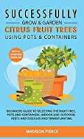 Successfully Grow and Garden Citrus Fruit Trees Using Pots and Containers