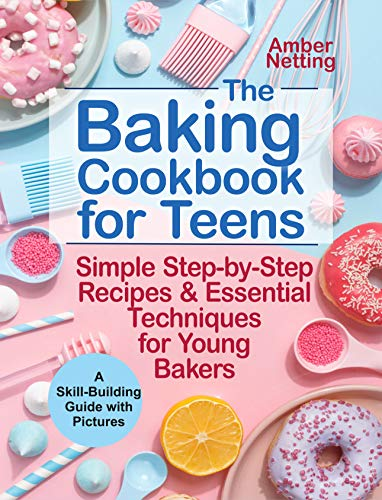 The Baking Cookbook for Teens: Simple Step-by-Step Recipes & Essential Techniques for Young Bakers. A Skill-Building Guide with Pictures (cookbooks for teens 1)