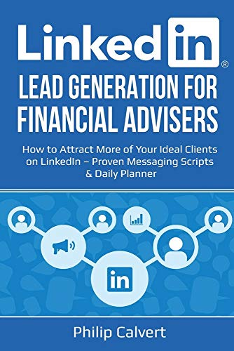 LinkedIn Lead Generation for Financial Advisers: How to Attract More of Your Ideal Clients on LinkedIn – Proven Messaging Scripts and Daily Planner