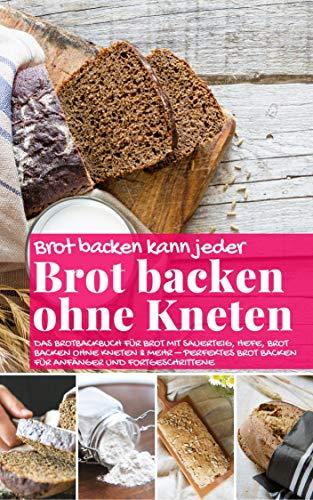Brot backen kann jeder BROT BACKEN OHNE KNETEN: Das Brotbackbuch für Brot mit Sauerteig, Hefe, Brot backen ohne Kneten & mehr – perfektes Brot backen für ... (Backen - die besten Rezepte 38)