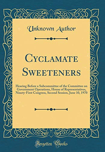 Cyclamate Sweeteners: Hearing Before a Subcommittee of the Committee on Government Operations, House of Representatives, Ninety-First Congress, Second Session, June 10, 1970 (Classic Reprint)
