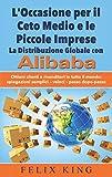 L'Occasione per il Ceto Medio e le Piccole Imprese: La Distribuzione Globale con Alibaba: Ottieni clienti e rivenditori in tutto il mondo: Spiegazioni ... passo (BOOKS ON DEMAND) (Italian Edition)