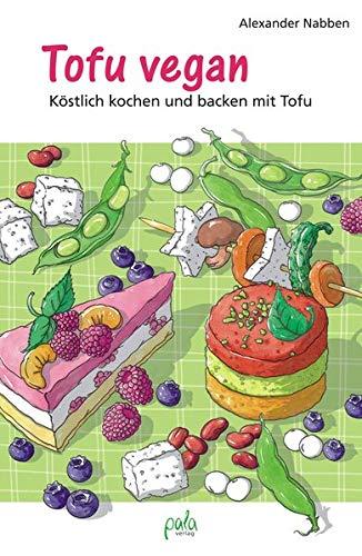 Tofu vegan: Köstlich kochen und backen mit Tofu