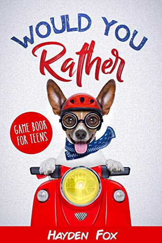 Would You Rather for Teens: The Ultimate Game Book For Teens Filled With Hilariously Challenging Questions and Silly Scenarios That The Whole Family Will Love! (Would You Rather Game Books)