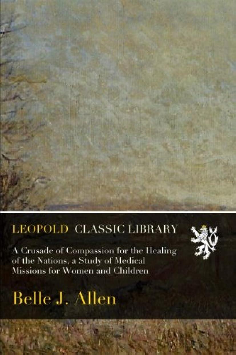 ヒット占めるマネージャーA Crusade of Compassion for the Healing of the Nations, a Study of Medical Missions for Women and Children