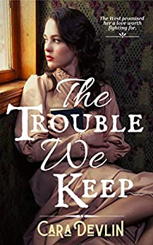 The Trouble We Keep: A Second Chance Western Romance by [Cara Devlin]
