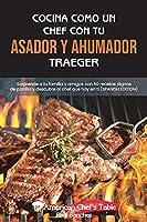 Cocina Como Un Chef Con Tu Asador Y Ahumador Traeger: Sorprende a tu familia y amigos con 50 recetas dignas de parrilla y descubre al chef que hay en ti COOKING LIKE A CHEF WITH YOUR TRAEGER GRILL AND SMOKER (SPANISH EDITION)