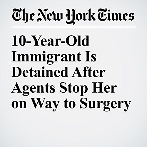 10-Year-Old Immigrant Is Detained After Agents Stop Her on Way to Surgery copertina