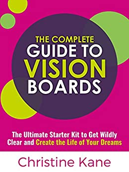 The Complete Guide to Vision Boards: The Ultimate Starter Kit To Get Wildly Clear and Create the Life of Your Dreams by [Christine Kane]