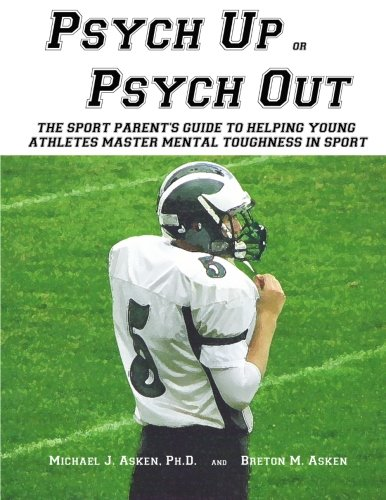 Psych Up or Psych Out: The Sport Parent's Guide to Helping Young  Athletes Master Mental Toughness in Sport