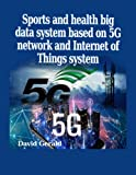 Sports and health big data system based on 5G network and Internet of Things system: 5g technology