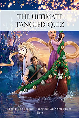 The Ultimate Tangled Quiz: This Is The Toughest 'Tangled' Quiz You'll Ever Take: All Disney's Tangled Movie Trivia Quizzes and Games (English Edition)